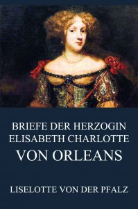 Briefe der Herzogin Elisabeth Charlotte von Orléans
