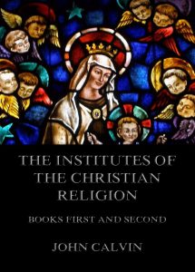 The Institutes Of The Christian Religion, Books First and Second