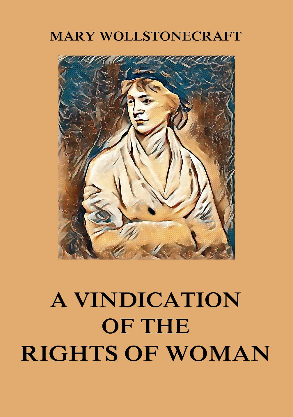a vindication of the rights of Other articles where a vindication of the rights of woman is discussed: mary wollstonecraft:woman's place in society is a vindication of the rights of woman.
