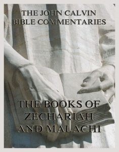 John Calvin's Bible Commentaries On The Books of Zechariah And Malachi