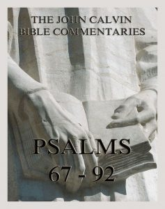John Calvin's Bible Commentaries On The Psalms 67 - 92