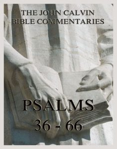 John Calvin's Bible Commentaries On The Psalms 36 - 66