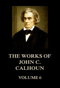 The Works of John C. Calhoun Volume 6